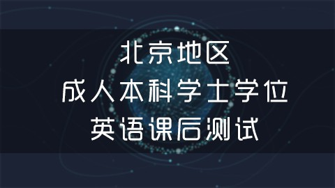 北京地区成人本科学士学位英语课后测试